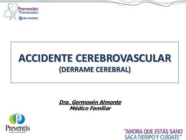 ACCIDENTE CEREBROVASCULAR (DERRAME CEREBRAL) Dra. Germosén Almonte Médico Familiar