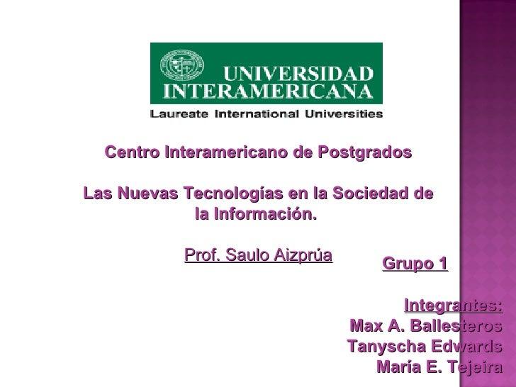 Centro Interamericano de Postgrados Las Nuevas Tecnologías en la Sociedad de la Información.  Prof. Saulo Aizprúa Grupo 1 ...