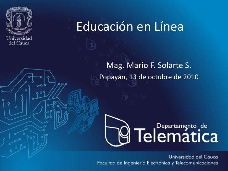 Educación en Línea<br />Mag. Mario F. Solarte S.<br />Popayán, 13 de octubre de 2010<br />