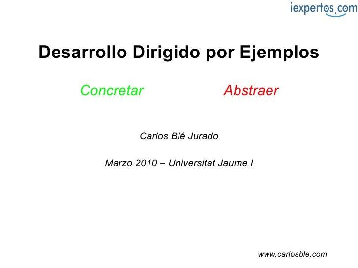 Desarrollo Dirigido por Ejemplos Concretar   en lugar de   Abstraer Carlos Blé Jurado Marzo 2010 – Universitat Jaume I www...