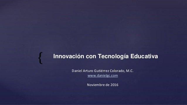 { Daniel Arturo Gutiérrez Colorado, M.C. www.danielgc.com Noviembre de 2016 Innovación con Tecnología Educativa