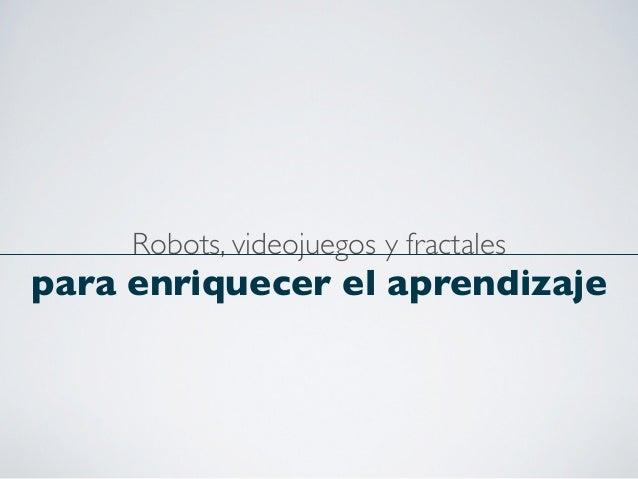 Robots, videojuegos y fractalespara enriquecer el aprendizaje