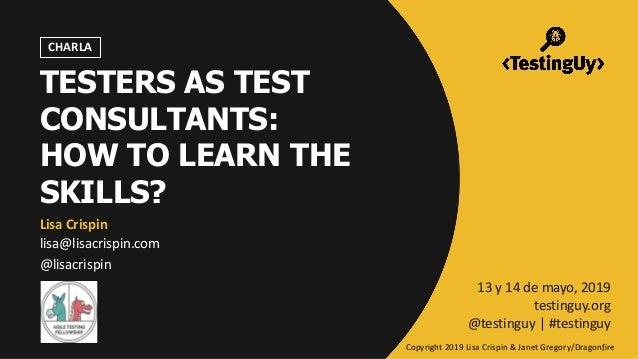 @lisacrispin | #testinguy TESTERS AS TEST CONSULTANTS: HOW TO LEARN THE SKILLS? Lisa Crispin lisa@lisacrispin.com @lisacri...