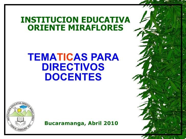 TEMA TIC AS PARA DIRECTIVOS DOCENTES INSTITUCION EDUCATIVA ORIENTE MIRAFLORES Bucaramanga, Abril 2010