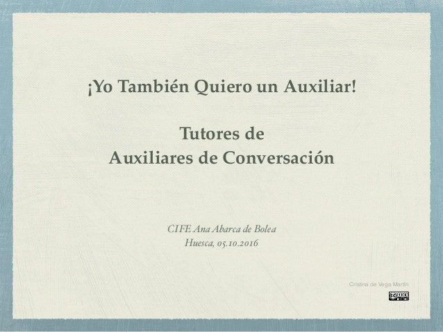 ¡Yo También Quiero un Auxiliar! Tutores de Auxiliares de Conversación CIFEAnaAbarca de Bolea Huesca, 05.10.2016 Cristina d...