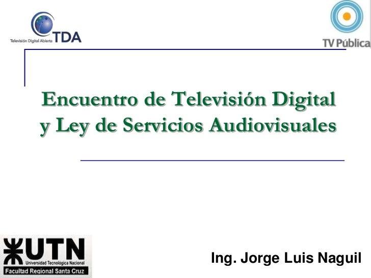 Encuentro de Televisión Digital y Ley de Servicios Audiovisuales<br />Ing. Jorge Luis Naguil<br />