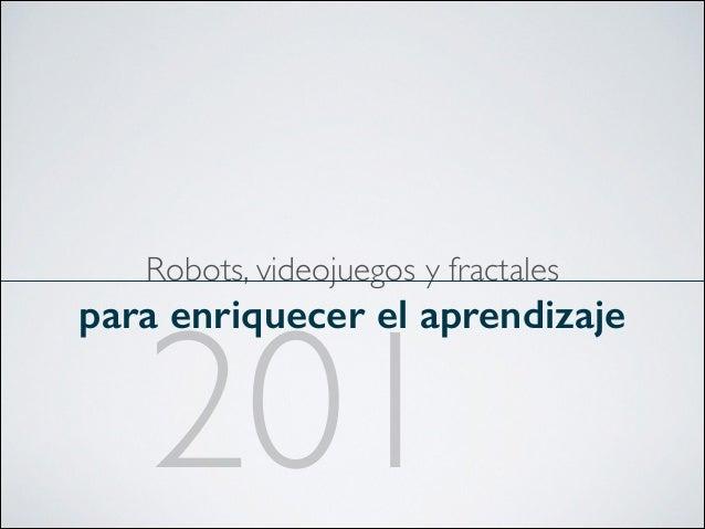 Robots, videojuegos y fractales  para enriquecer el aprendizaje  201