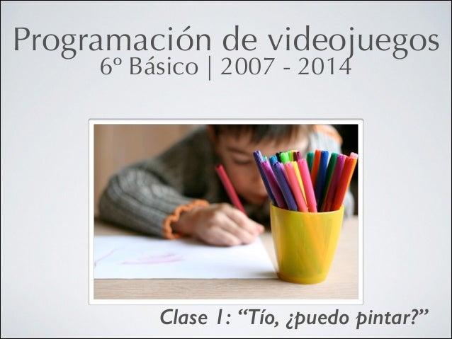 "Programación de videojuegos 6º Básico   2007 - 2014  Clase 1: ""Tío, ¿puedo pintar?"""