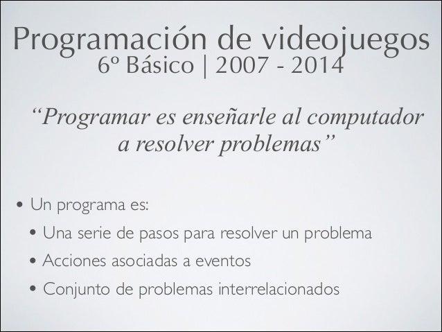 """Programación de videojuegos 6º Básico   2007 - 2014  """"Programar es enseñarle al computador a resolver problemas"""" • Un prog..."""