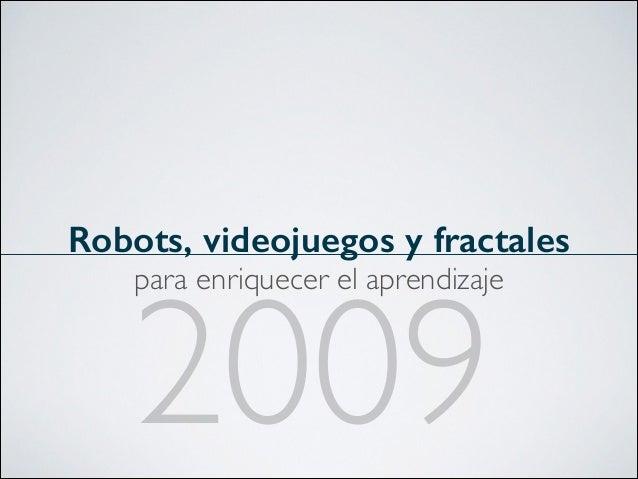Robots, videojuegos y fractales para enriquecer el aprendizaje  2009