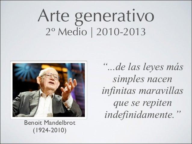 """Arte generativo 2º Medio   2010-2013  Benoit Mandelbrot (1924-2010)  """"...de las leyes más simples nacen infinitas maravill..."""