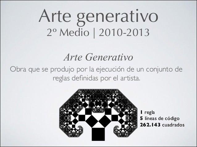 Arte generativo 2º Medio   2010-2013 Arte Generativo Obra que se produjo por la ejecución de un conjunto de reglas definida...