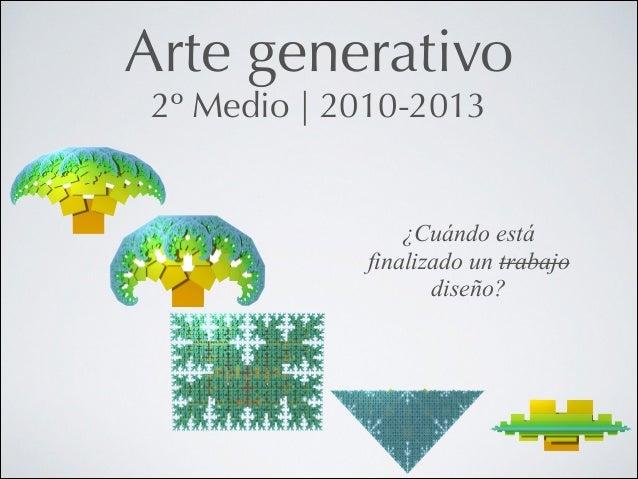 Arte generativo 2º Medio   2010-2013  ¿Cuándo está finalizado un trabajo diseño?