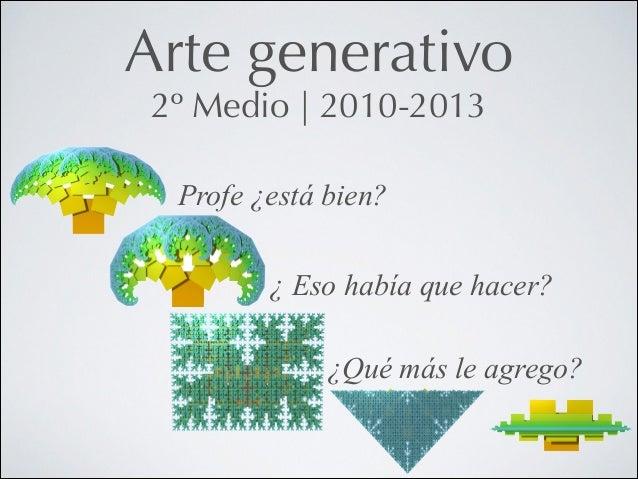 Arte generativo 2º Medio   2010-2013 Profe ¿está bien? !  ¿ Eso había que hacer? !  ¿Qué más le agrego?