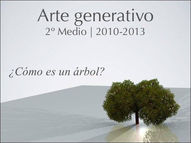 Arte generativo 2º Medio   2010-2013  ¿Cómo es un árbol?