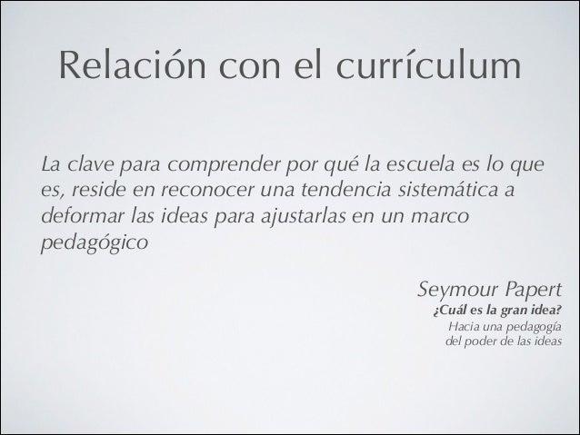 Relación con el currículum La clave para comprender por qué la escuela es lo que es, reside en reconocer una tendencia sis...