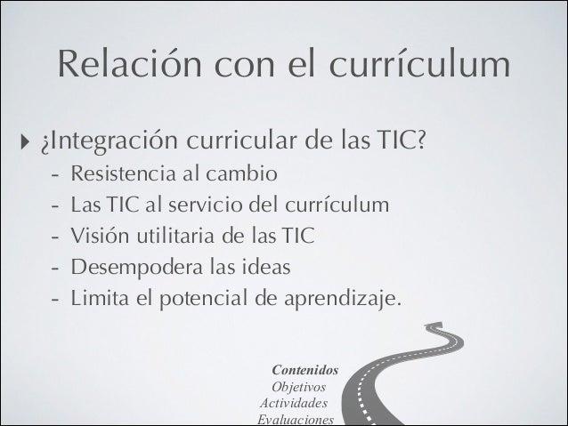 Relación con el currículum ‣ ¿Integración curricular de las TIC? -  Resistencia al cambio Las TIC al servicio del currícul...