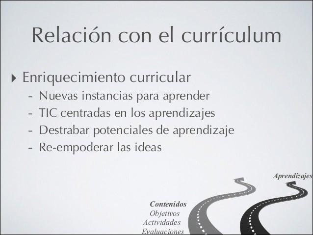 Relación con el currículum ‣ Enriquecimiento curricular -  Nuevas instancias para aprender TIC centradas en los aprendizaj...