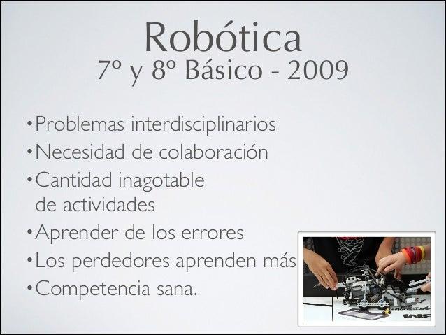 Robótica  7º y 8º Básico - 2009 • Problemas  interdisciplinarios  • Necesidad de colaboración  • Cantidad inagotable de...
