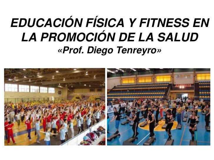 EDUCACIÓN FÍSICA Y FITNESS EN LA PROMOCIÓN DE LA SALUD      «Prof. Diego Tenreyro»