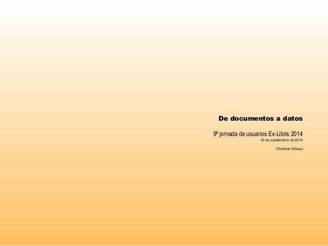 De documentos a datos  9ª jornada de usuarios Ex-Libris 2014  30 de septiembre de 2014  Christian Sifaqui