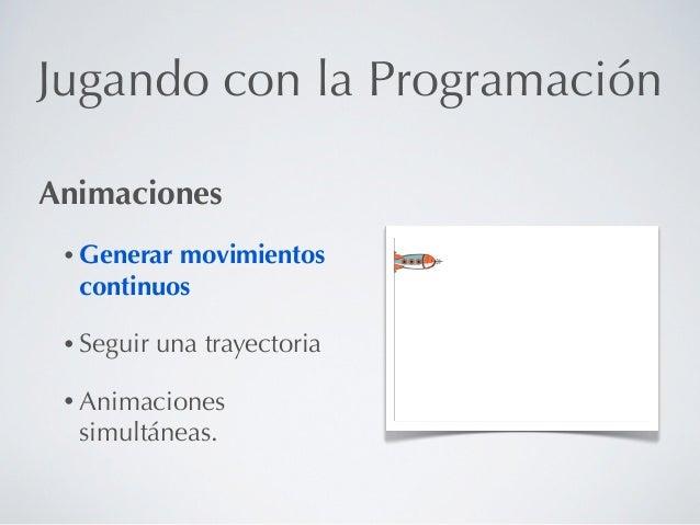 Jugando con la ProgramaciónAnimaciones • Generarmovimientos  continuos • Seguir   una trayectoria • Animaciones  simultáne...