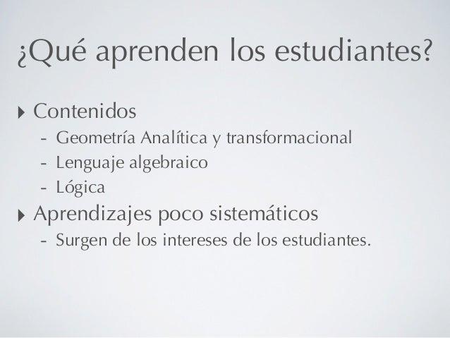 ¿Qué aprenden los estudiantes?‣ Contenidos  - Geometría Analítica y transformacional  - Lenguaje algebraico  - Lógica‣ Apr...
