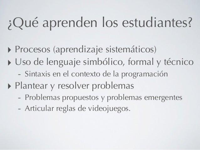 ¿Qué aprenden los estudiantes?‣ Procesos (aprendizaje sistemáticos)‣ Uso de lenguaje simbólico, formal y técnico   - Sinta...