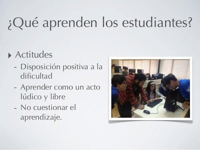 ¿Qué aprenden los estudiantes?‣ Actitudes - Disposición positiva a la   dificultad - Aprender como un acto   lúdico y libre...