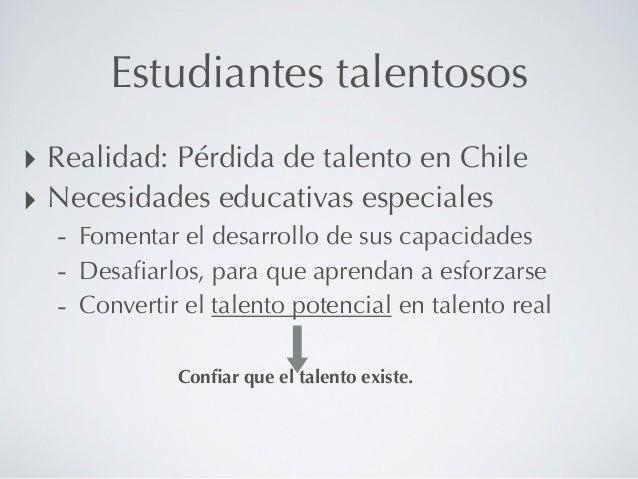 Estudiantes talentosos‣ Realidad: Pérdida de talento en Chile‣ Necesidades educativas especiales  - Fomentar el desarrollo...