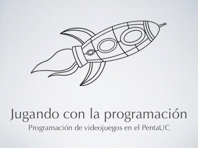 Jugando con la programación  Programación de videojuegos en el PentaUC