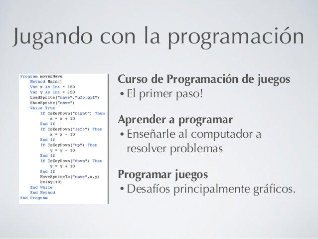 Jugando con la programación         Curso de Programación de juegos         • El primer paso!         Aprender a programar...