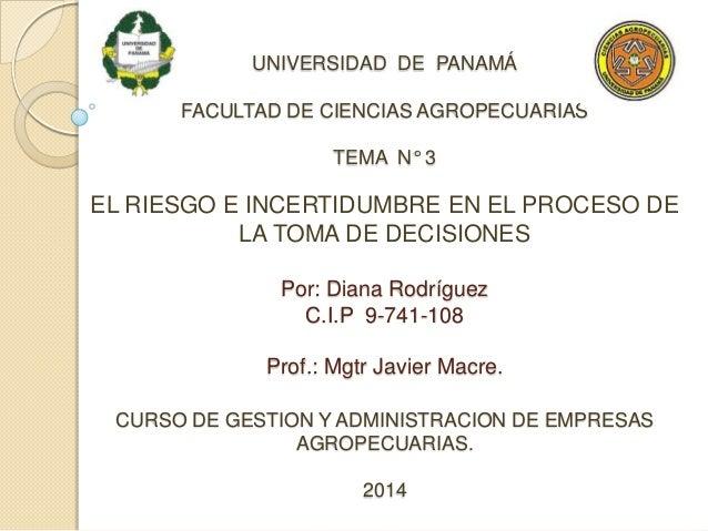UNIVERSIDAD DE PANAMÁ FACULTAD DE CIENCIAS AGROPECUARIAS TEMA N° 3 EL RIESGO E INCERTIDUMBRE EN EL PROCESO DE LA TOMA DE D...