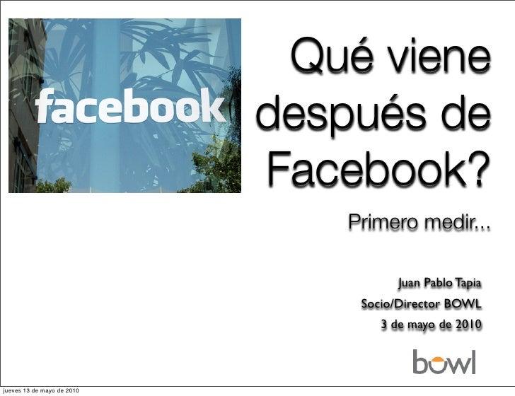 Qué viene después de Facebook?                 Primero medir...                             Juan Pablo Tapia Socio/Directo...
