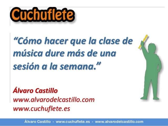 """""""Cómo hacer que la clase demúsica dure más de unasesión a la semana.""""Álvaro Castillowww.alvarodelcastillo.comwww.cuchuflet..."""
