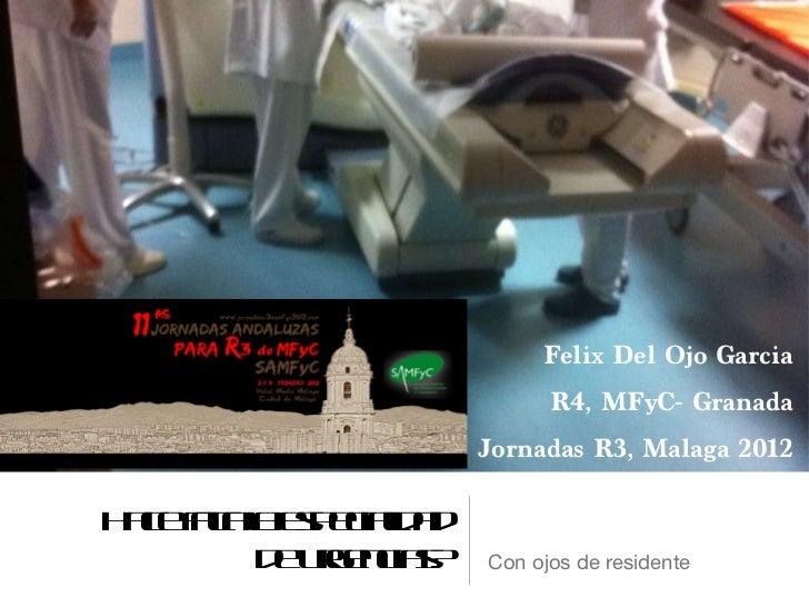 Hace falta la especialidad de urgencias? <ul><li>Con ojos de residente  </li></ul>Felix Del Ojo Garcia R4, MFyC- Granada J...