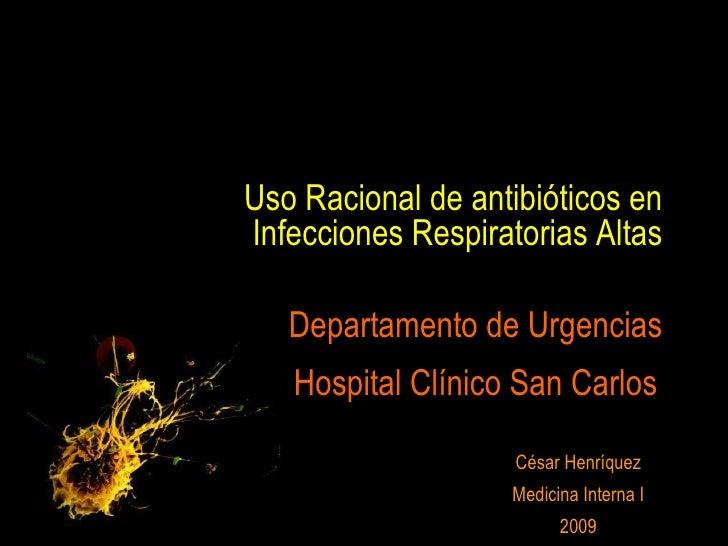Uso Racional de antibióticos en Infecciones Respiratorias Altas César Henríquez Medicina Interna I 2009 Departamento de Ur...