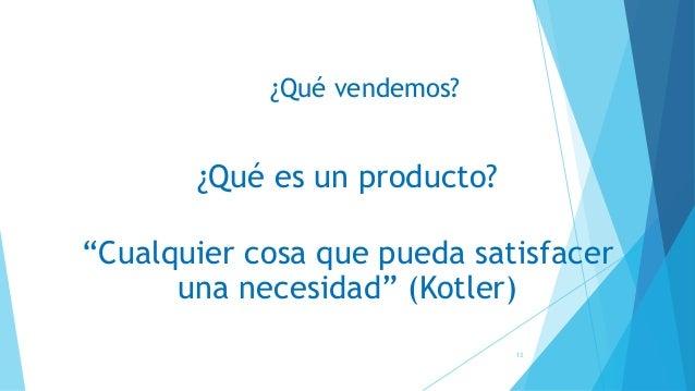 """¿Qué vendemos? ¿Qué es un producto? """"Cualquier cosa que pueda satisfacer una necesidad"""" (Kotler) 13"""
