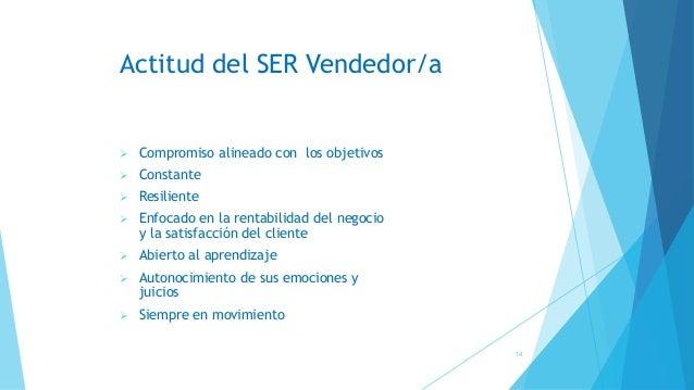 Actitud del SER Vendedor/a ➢ Compromiso alineado con los objetivos ➢ Constante ➢ Resiliente ➢ Enfocado en la rentabilidad ...