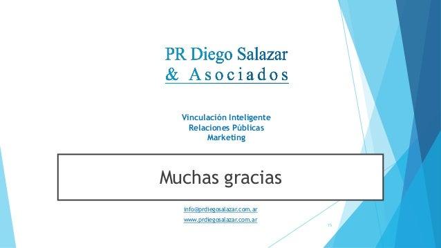 Muchas gracias info@prdiegosalazar.com.ar www.prdiegosalazar.com.ar Vinculación Inteligente Relaciones Públicas Marketing ...
