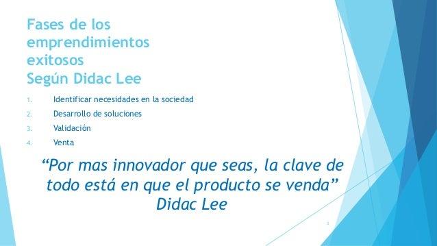 Fases de los emprendimientos exitosos Según Didac Lee 1. Identificar necesidades en la sociedad 2. Desarrollo de solucione...