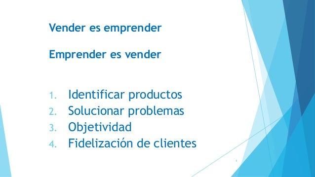 Vender es emprender Emprender es vender 1. Identificar productos 2. Solucionar problemas 3. Objetividad 4. Fidelización de...
