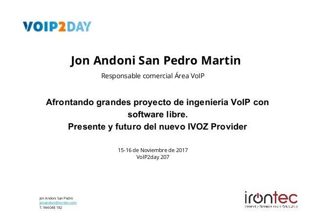 Jon Andoni San Pedro jonandoni@irontec.com T. 944 048 182 Afrontando grandes proyecto de ingeniería VoIP con software libr...