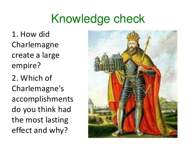 Knowledge check 1. How did Charlemagne create a large empire? 2. Which of Charlemagne's accomplishments do you think had t...