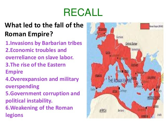RECALL What led to the fall of the Roman Empire? 1.Invasions by Barbarian tribes 2.Economic troubles and overreliance on s...