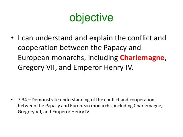 objective • I can understand and explain the conflict and cooperation between the Papacy and European monarchs, including ...