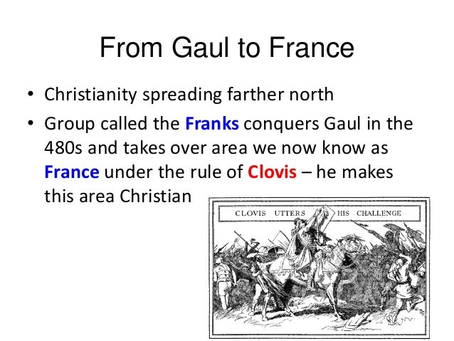From Gaul to France • Christianity spreading farther north • Group called the Franks conquers Gaul in the 480s and takes o...