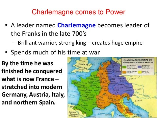 Charlemagne comes to Power • A leader named Charlemagne becomes leader of the Franks in the late 700's – Brilliant warrior...