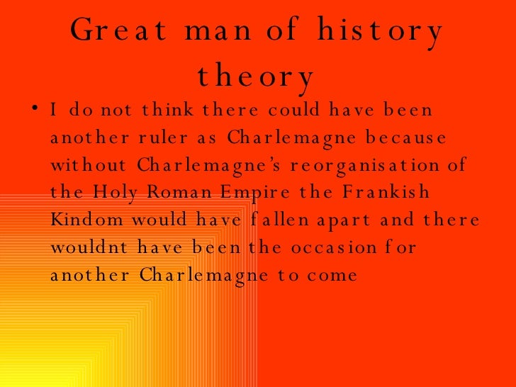 Great man of history theory <ul><li>I do not think there could have been another ruler as Charlemagne because without Char...