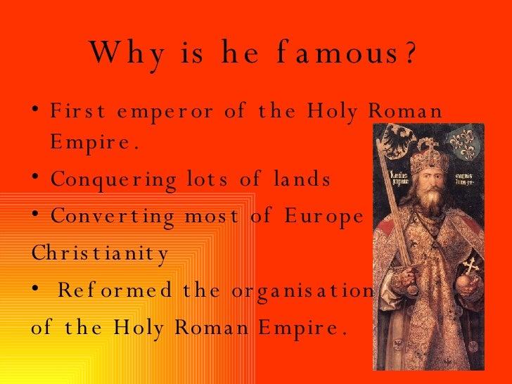 Why is he  famous ? <ul><li>First emperor of the Holy Roman Empire. </li></ul><ul><li>Conquering lots of lands </li></ul><...